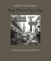 Map Drawn by A Spy ebook by Guillermo Cabrera Infante, Mark Fried