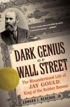 Dark Genius of Wall Street - The Misunderstood Life of Jay Gould, King of the Robber Barons ebook by Edward J. Renehan, Jr.