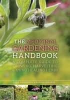 The Medicinal Gardening Handbook - A Complete Guide to Growing, Harvesting, and Using Healing Herbs ebook by Dede Cummings, Alyssa Holmes, Barbara Fahs