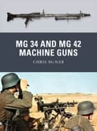 MG 34 and MG 42 Machine Guns ebook by Chris McNab, Ramiro Bujeiro, Alan Gilliland