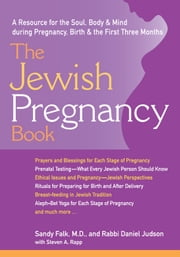 The Jewish Pregnancy Book: A Resource for the Soul, Body & Mind during Pregnancy, Birth & the First Three Months ebook by Sandy Falk,  Rabbi Daniel Judson, Steven A. Rapp