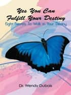 Yes You Can Fulfill Your Destiny - Eight Secrets To Walk in Your Destiny ebook by Dr. Wendy M. Dubois
