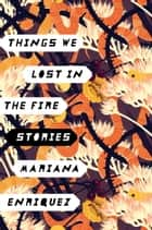 Things We Lost in the Fire - Stories ebook by Mariana Enriquez