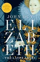 Elizabeth - The Later Years ebook by John Guy