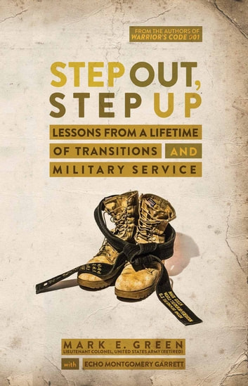 Step Out, Step Up - Lessons Learned from a Lifetime of Transitions and Military Service ebook by Mark E. Green,Co-Author Echo Montgomery Garrett