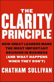 The Clarity Principle - How Great Leaders Make the Most Important Decision in Business (and What Happens When They Don't) ebook by Chatham Sullivan