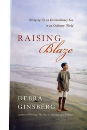 Raising Blaze - A Mother and Son's Long, Strange Journey into Autism ebook by Debra Ginsberg