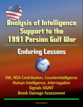 Analysis of Intelligence Support to the 1991 Persian Gulf War: Enduring Lessons - DIA, NSA Contribution, Counterintelligence, Human Intelligence, Interrogation, Signals SIGINT, Bomb Damage Assessment ebook by Progressive Management