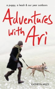 Adventures with Ari - A Puppy, a Leash & Our Year Outdoors ebook by Kathryn Miles