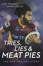 Tries, Lies and Meat Pies - The Sam Thaiday story ebook by Sam Thaiday, James Colley