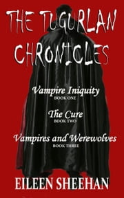 The Tugurlan Chronicles Complete Trilogy - Vampire Iniquity; The Cure; Vampires & Werewolves ebook by Eileen Sheehan