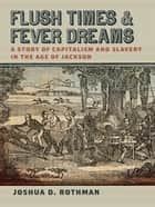 Flush Times and Fever Dreams - A Story of Capitalism and Slavery in the Age of Jackson ebook by Joshua Rothman, Manisha Sinha, Patrick Rael,...