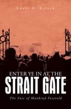 Enter Ye in at the Strait Gate - The Fate of Mankind Foretold ebook by Louis A. Kelsch
