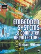 Embedded Systems and Computer Architecture ebook by Graham R Wilson