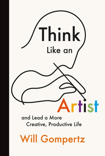 Think Like an Artist - and Lead a More Creative, Productive Life ebook by Will Gompertz