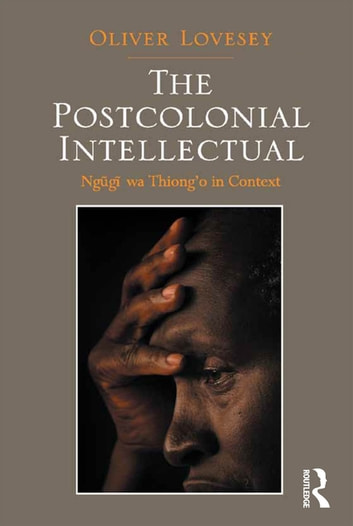 The Postcolonial Intellectual - Ngugi wa Thiong'o in Context ebook by Oliver Lovesey
