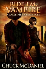 Ride 'em, Vampire - Book 1 of the Caleb Ride Chronicles ebook by CHUCK MCDANIEL