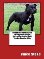 Diviertete Formacion Y Comprension De Su Staffordshire Bull Terrier Perrito Y De ebook by Vince Stead