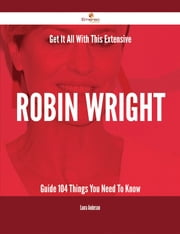Get It All With This Extensive Robin Wright Guide - 104 Things You Need To Know ebook by Laura Anderson