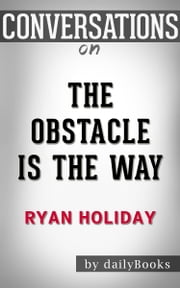 The Obstacle Is the Way: A Novel By Ryan Holiday | Conversation Starters ebook by dailyBooks