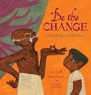 Be the Change - A Grandfather Gandhi Story ebook by Arun Gandhi, Bethany Hegedus, Evan Turk