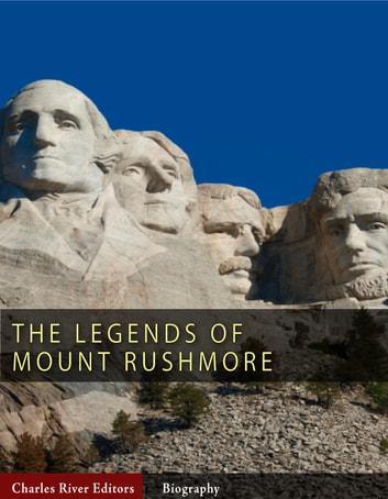 The Legends of Mount Rushmore: The Lives of George Washington, Thomas Jefferson, Abraham Lincoln and Theodore Roosevelt ebook by Charles River Editors