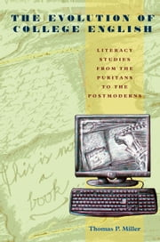 The Evolution of College English - Literacy Studies from the Puritans to the Postmoderns ebook by Thomas P. Miller