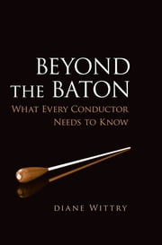 Beyond the Baton - What Every Conductor Needs to Know ebook by Diane Wittry