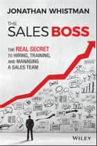 The Sales Boss - The Real Secret to Hiring, Training and Managing a Sales Team ebook by Jonathan Whistman