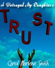 I Betrayed My Daughter's Trust ebook by Carol Marlene Smith