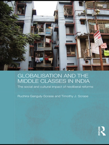 Globalisation and the Middle Classes in India - The Social and Cultural Impact of Neoliberal Reforms ebook by Ruchira Ganguly-Scrase,Timothy J. Scrase