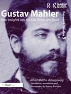 Gustav Mahler - New Insights into His Life, Times and Work ebook by Alfred Mathis-Rosenzweig