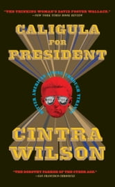 Caligula for President - Better American Living Through Tyranny ebook by Cintra Wilson
