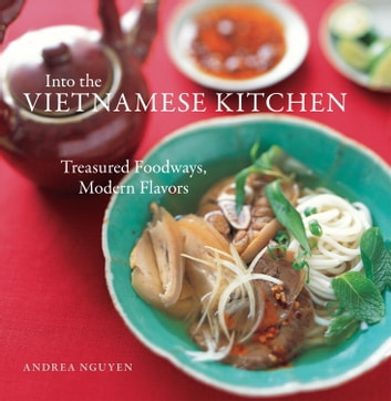 Into the Vietnamese Kitchen - Treasured Foodways, Modern Flavors ebook by Andrea Nguyen