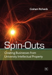 Spin-Outs - Creating Businesses from University Intellectual Property ebook by Graham Richards