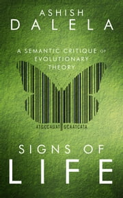 Signs of Life - A Semantic Critique of Evolutionary Theory ebook by Ashish Dalela