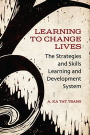Learning to Change Lives - The Strategies and Skills Learning and Development Approach ebook by A. Ka Tat Tsang