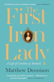 The First Iron Lady: A Life of Caroline of Ansbach 電子書 by Matthew Dennison