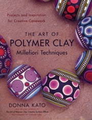 The Art of Polymer Clay Millefiori Techniques - Projects and Inspiration for Creative Canework ebook by Donna Kato