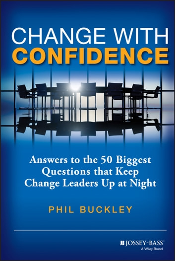 Change with Confidence - Answers to the 50 Biggest Questions that Keep Change Leaders Up at Night ebook by Phil Buckley