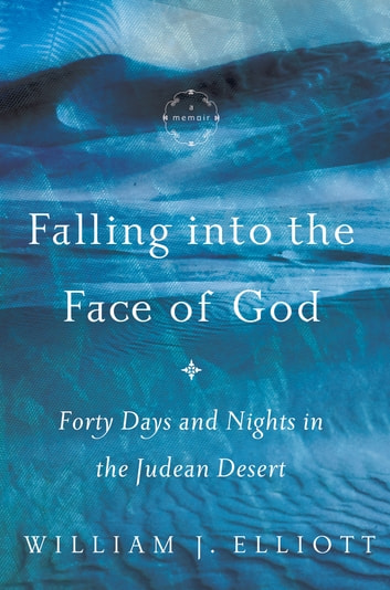 Falling Into the Face of God - Forty Days and Nights in the Judean Desert ebook by William J. Elliott