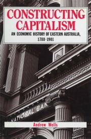 Constructing Capitalism - An economic history of eastern Australia, 1788-1901 ebook by Andrew Wells
