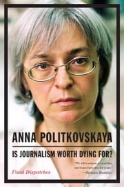 Is Journalism Worth Dying For? - Final Dispatches ebook by Anna Politkovskaya,Arch Tait