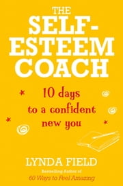 The Self-Esteem Coach - 10 Days to a Confident New You ebook by Lynda Field