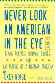 Never Look an American in the Eye: A Memoir of Flying Turtles, Colonial Ghosts, and the Making of a Nigerian American ebook by Okey Ndibe