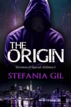 The Origin - Division of Special Abilities I ebook by Stefania Gil