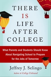 There Is Life After College - What Parents and Students Should Know About Navigating School to Prepare for the Jobs of Tomorrow ebook by Jeffrey Selingo