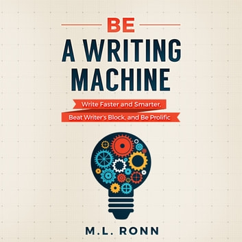 Be a Writing Machine - Write Faster and Smarter, Beat Writer's Block, And Be Prolific audiobook by M.L. Ronn
