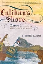 Caliban's Shore: The Wreck of the Grosvenor and the Strange Fate of Her Survivors ebook by Stephen Taylor