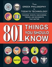 801 Things You Should Know - From Greek Philosophy to Today's Technology, Theories, Events, Discoveries, Trends, and Movements That Matter ebook by David Olsen